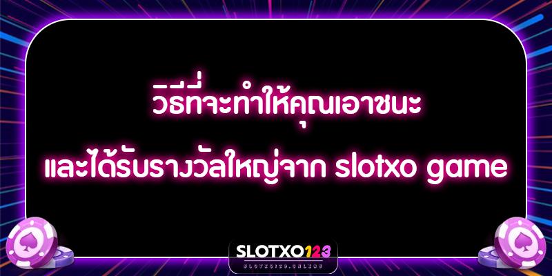 วิธีที่จะทำให้คุณเอาชนะและได้รับรางวัลใหญ่จาก slotxo game