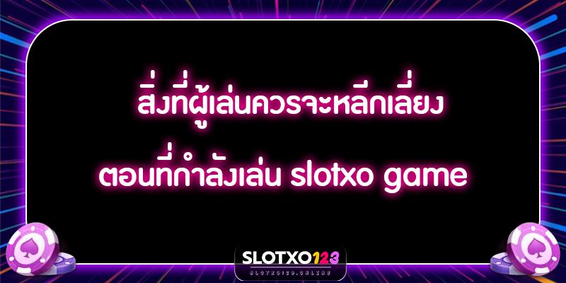 สิ่งที่ผู้เล่นควรจะหลีกเลี่ยง ตอนที่กำลังเล่น slotxo game