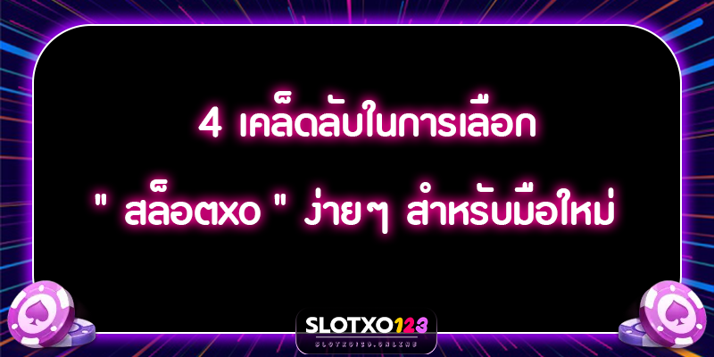 """4 เคล็ดลับในการเลือก """" สล็อตxo """" ง่ายๆ สำหรับมือใหม่"""