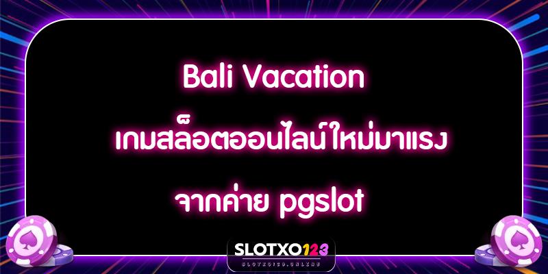 Bali Vacation เกมสล็อตออนไลน์ใหม่มาแรง จากค่าย pgslot