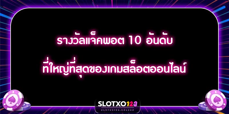 รางวัลแจ็คพอต 10 อันดับที่ใหญ่ที่สุดของเกมสล็อตออนไลน์