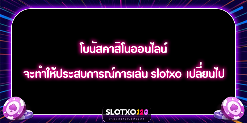 โบนัสคาสิโนออนไลน์ จะทำให้ประสบการณ์การเล่น slotxo เปลี่ยนไป