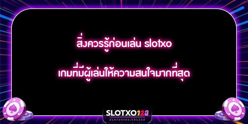 สิ่งควรรู้ก่อนเล่น slotxo เกมที่มีผู้เล่นให้ความสนใจมากที่สุด